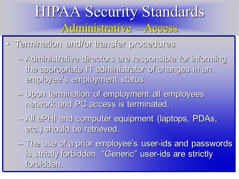 HIPAA Security Standards Administrative – Access Termination and/or transfer proceduresTermination and/or transfer procedures –Administrative directors are responsible for informing the appropriate IT administrator of changes in an employee's employment status.