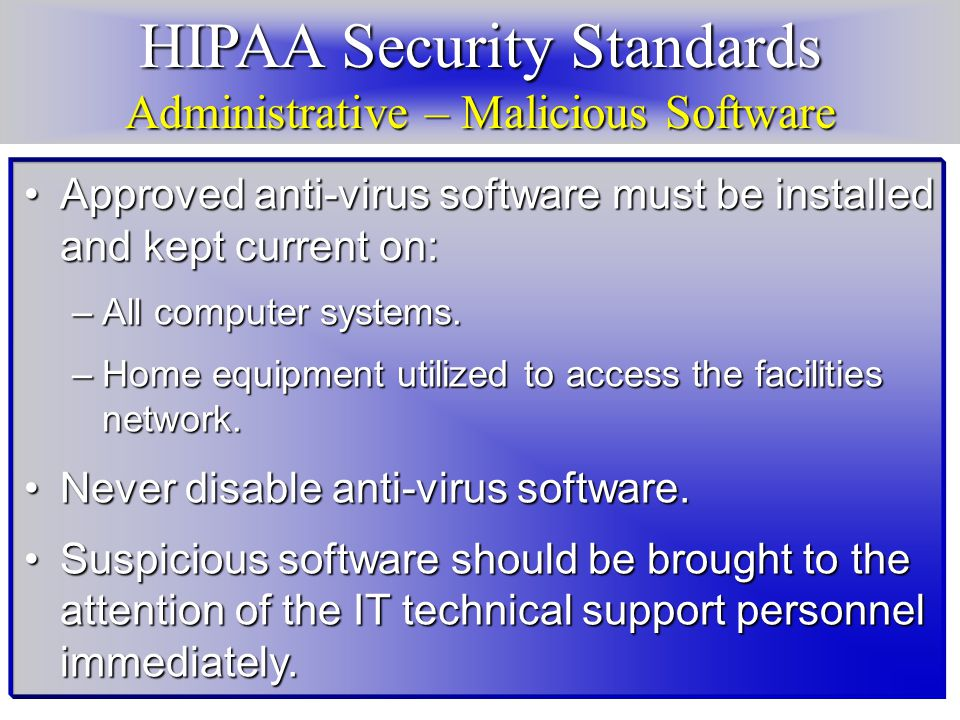 HIPAA Security Standards Administrative – Malicious Software Approved anti-virus software must be installed and kept current on:Approved anti-virus software must be installed and kept current on: –All computer systems.