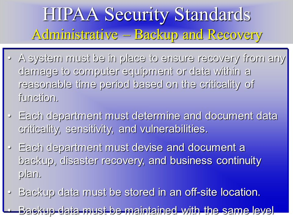 HIPAA Security Standards Administrative – Backup and Recovery A system must be in place to ensure recovery from any damage to computer equipment or data within a reasonable time period based on the criticality of function.A system must be in place to ensure recovery from any damage to computer equipment or data within a reasonable time period based on the criticality of function.