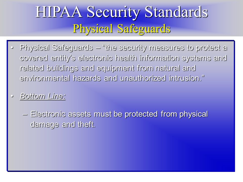 HIPAA Security Standards Physical Safeguards Physical Safeguards – the security measures to protect a covered entity's electronic health information systems and related buildings and equipment from natural and environmental hazards and unauthorized intrusion. Physical Safeguards – the security measures to protect a covered entity's electronic health information systems and related buildings and equipment from natural and environmental hazards and unauthorized intrusion. Bottom Line:Bottom Line: –Electronic assets must be protected from physical damage and theft.