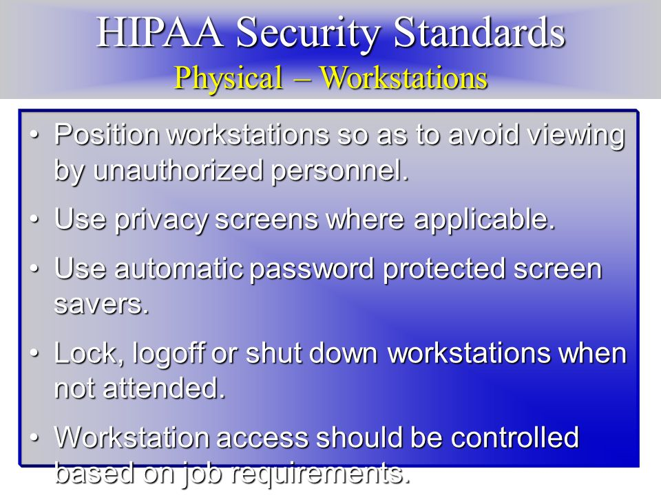 HIPAA Security Standards Physical – Workstations Position workstations so as to avoid viewing by unauthorized personnel.Position workstations so as to avoid viewing by unauthorized personnel.