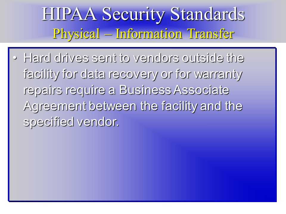 HIPAA Security Standards Physical – Information Transfer Hard drives sent to vendors outside the facility for data recovery or for warranty repairs require a Business Associate Agreement between the facility and the specified vendor.Hard drives sent to vendors outside the facility for data recovery or for warranty repairs require a Business Associate Agreement between the facility and the specified vendor.