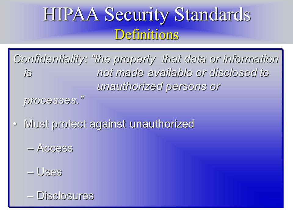 HIPAA Security Standards Definitions Confidentiality: the property that data or information is not made available or disclosed to unauthorized persons or processes. Must protect against unauthorizedMust protect against unauthorized –Access –Uses –Disclosures