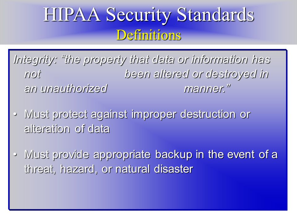 HIPAA Security Standards Definitions Integrity: the property that data or information has not been altered or destroyed in an unauthorized manner. Must protect against improper destruction or alteration of dataMust protect against improper destruction or alteration of data Must provide appropriate backup in the event of a threat, hazard, or natural disasterMust provide appropriate backup in the event of a threat, hazard, or natural disaster