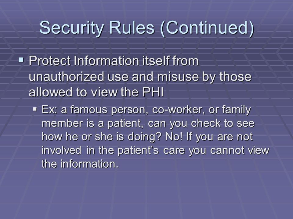 Security Rules (Continued)  Protect Information itself from unauthorized use and misuse by those allowed to view the PHI  Ex: a famous person, co-wo