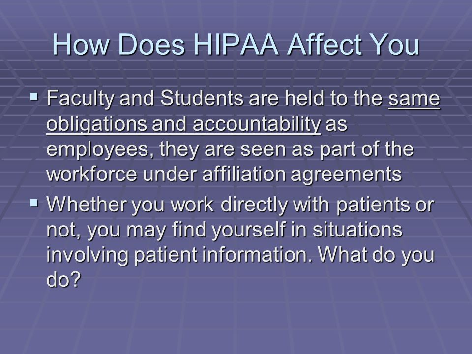 How Does HIPAA Affect You  Faculty and Students are held to the same obligations and accountability as employees, they are seen as part of the workfo