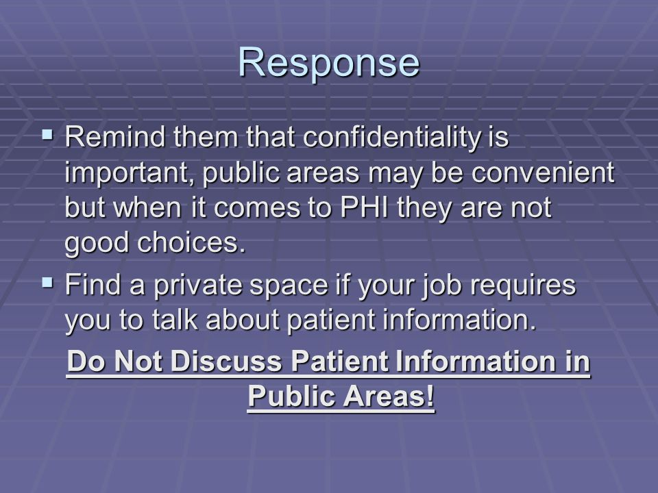 Response  Remind them that confidentiality is important, public areas may be convenient but when it comes to PHI they are not good choices.  Find a