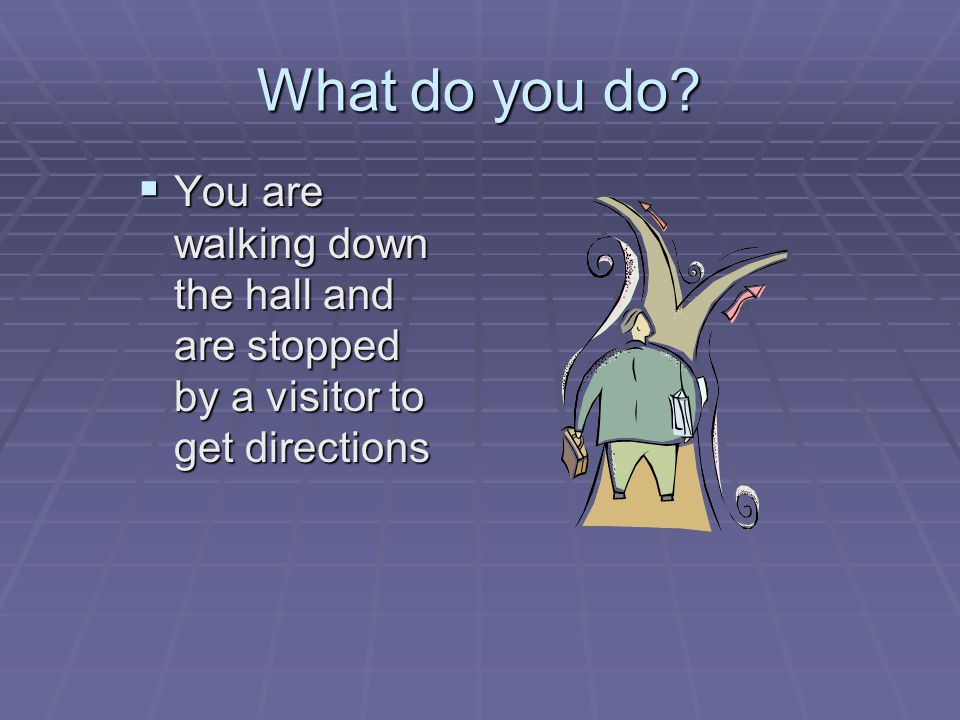 What do you do?  You are walking down the hall and are stopped by a visitor to get directions