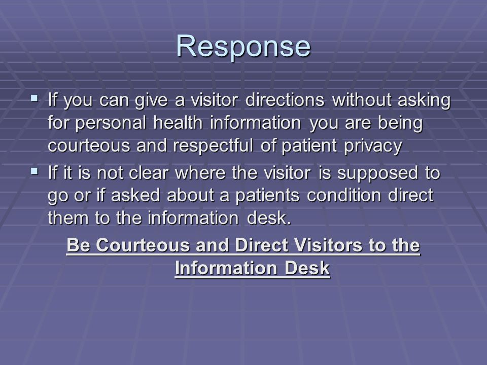 Response  If you can give a visitor directions without asking for personal health information you are being courteous and respectful of patient privacy  If it is not clear where the visitor is supposed to go or if asked about a patients condition direct them to the information desk.
