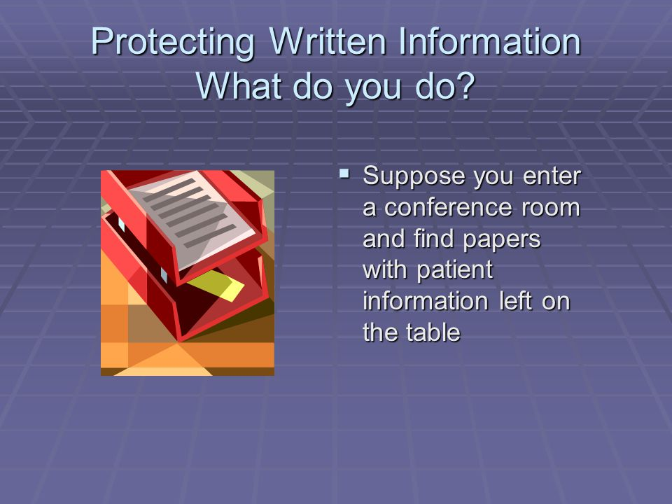 Protecting Written Information What do you do?  Suppose you enter a conference room and find papers with patient information left on the table