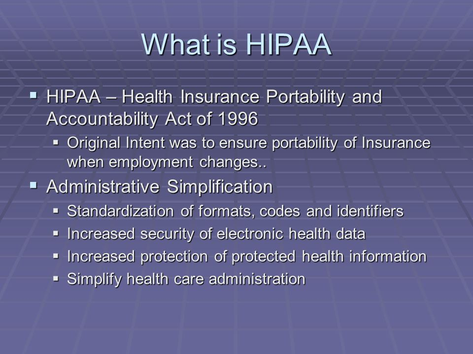 What is HIPAA  HIPAA – Health Insurance Portability and Accountability Act of 1996  Original Intent was to ensure portability of Insurance when empl