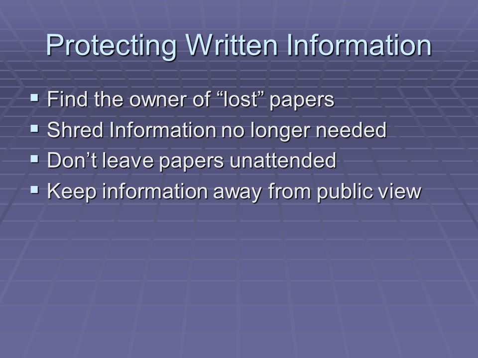 "Protecting Written Information  Find the owner of ""lost"" papers  Shred Information no longer needed  Don't leave papers unattended  Keep informati"