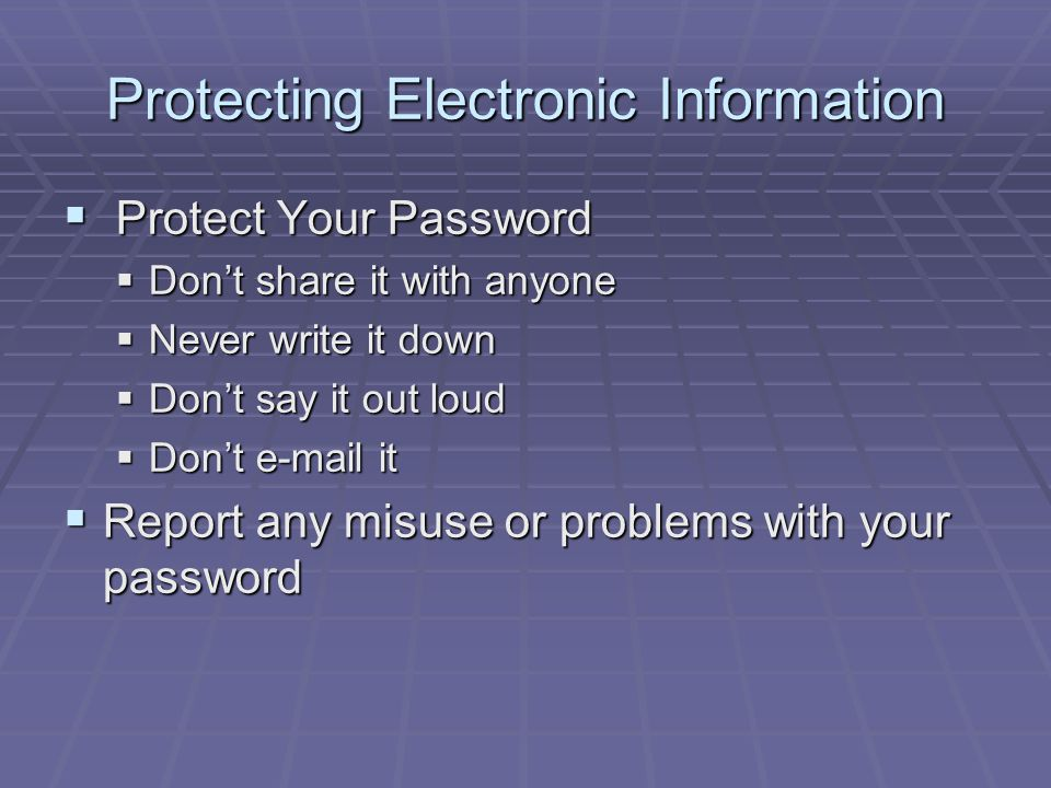 Protecting Electronic Information  Protect Your Password  Don't share it with anyone  Never write it down  Don't say it out loud  Don't e-mail it