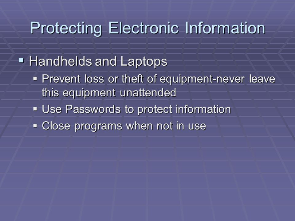 Protecting Electronic Information  Handhelds and Laptops  Prevent loss or theft of equipment-never leave this equipment unattended  Use Passwords to protect information  Close programs when not in use