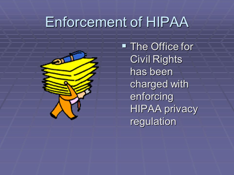 Enforcement of HIPAA  The Office for Civil Rights has been charged with enforcing HIPAA privacy regulation