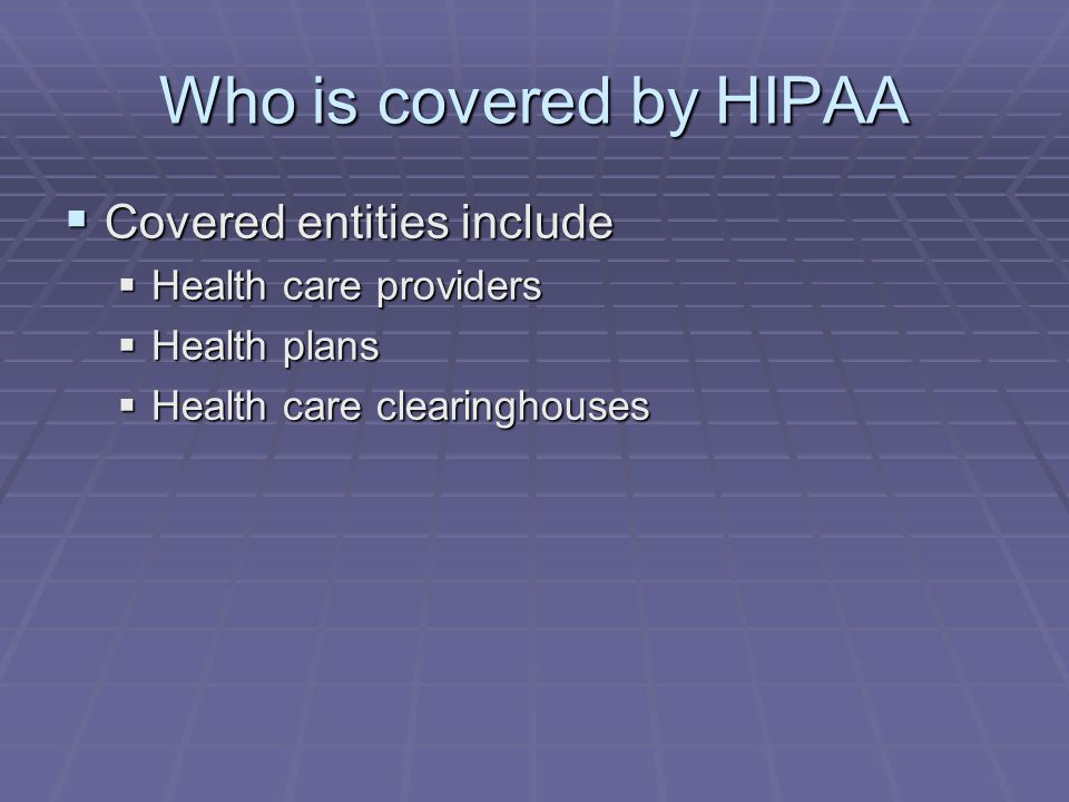 Who is covered by HIPAA  Covered entities include  Health care providers  Health plans  Health care clearinghouses