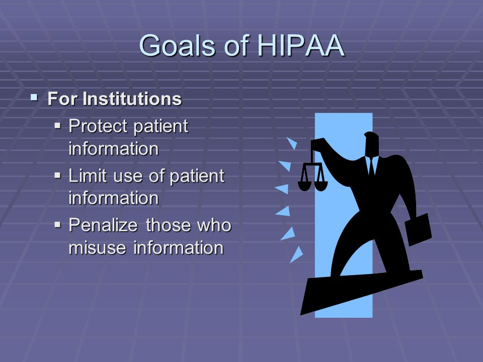 Goals of HIPAA  For Institutions  Protect patient information  Limit use of patient information  Penalize those who misuse information
