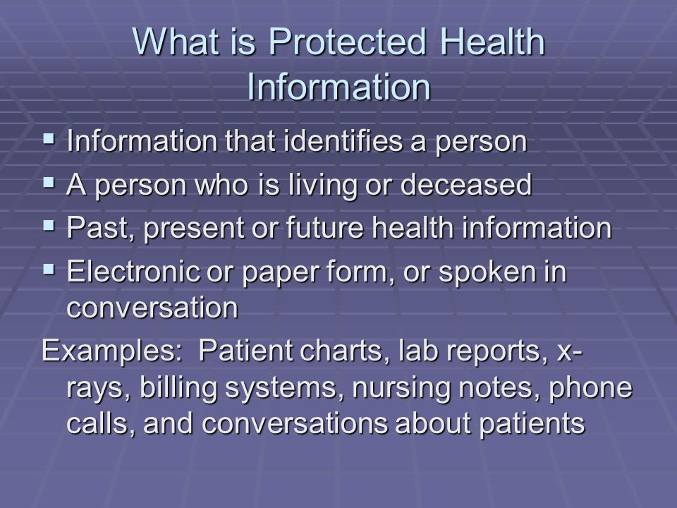 What is Protected Health Information  Information that identifies a person  A person who is living or deceased  Past, present or future health info