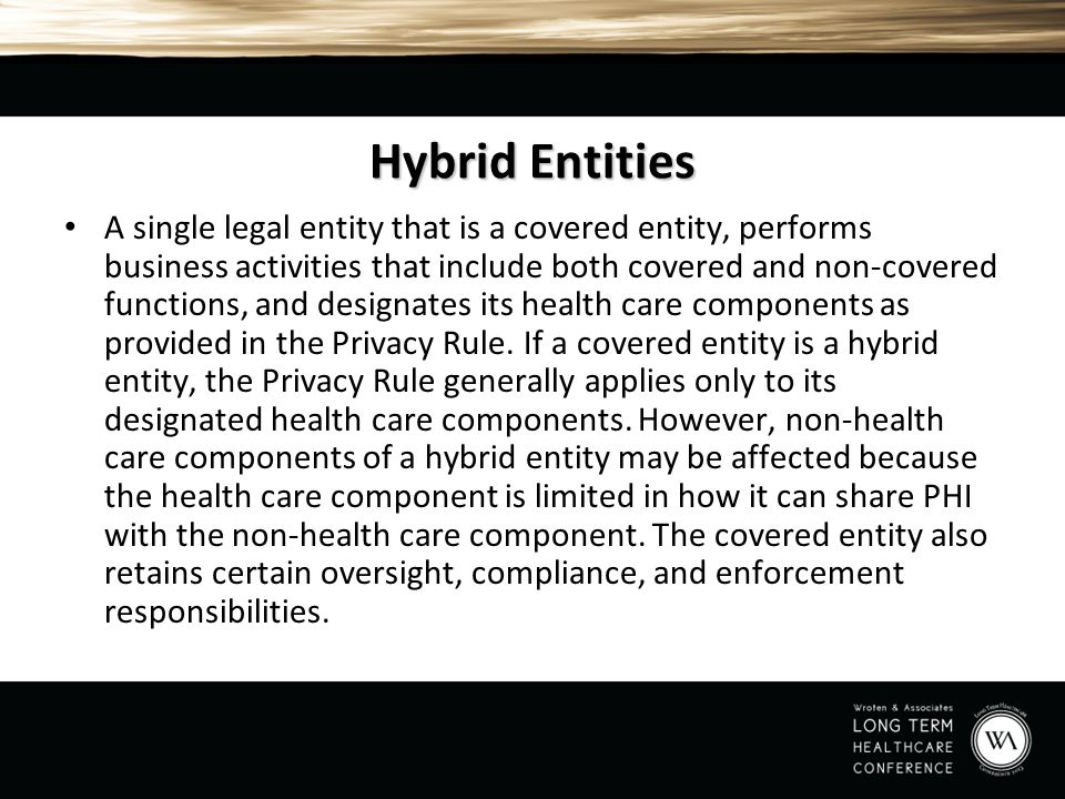 Hybrid Entities A single legal entity that is a covered entity, performs business activities that include both covered and non-covered functions, and