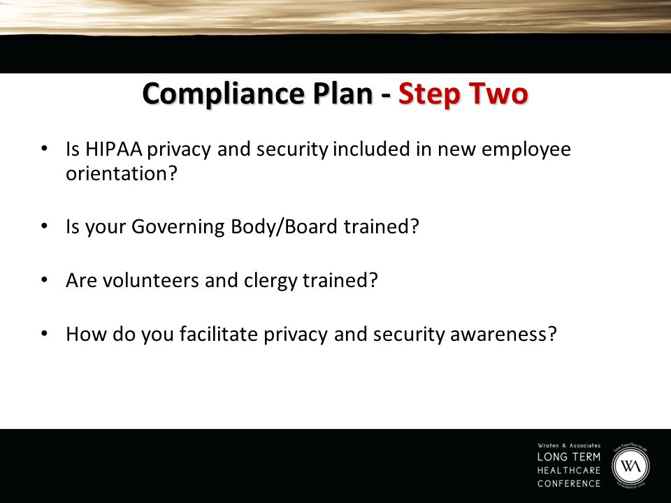 Compliance Plan - Step Two Is HIPAA privacy and security included in new employee orientation? Is your Governing Body/Board trained? Are volunteers an
