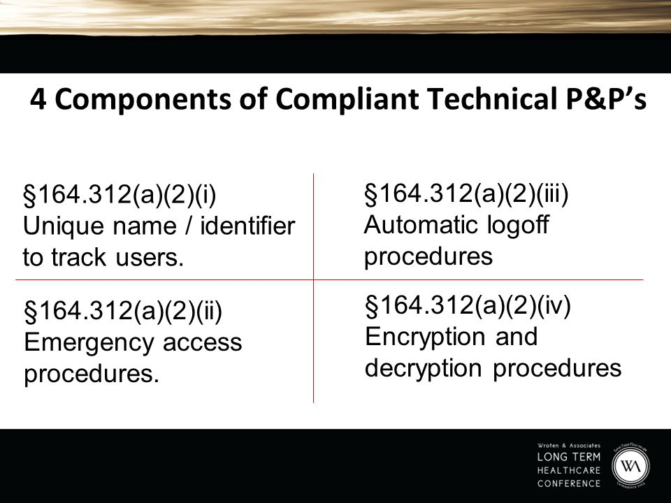 4 Components of Compliant Technical P&P's §164.312(a)(2)(ii) Emergency access procedures. §164.312(a)(2)(iii) Automatic logoff procedures §164.312(a)(