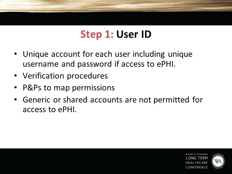 Step 1: User ID Unique account for each user including unique username and password if access to ePHI. Verification procedures P&Ps to map permissions