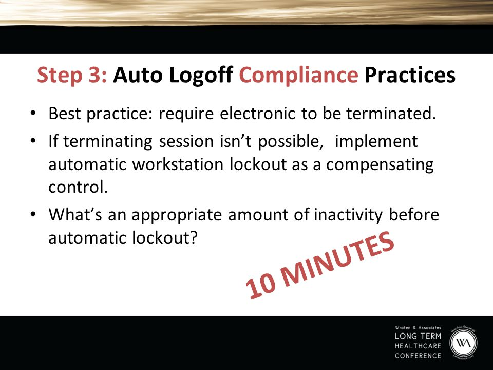 Step 3: Auto Logoff Compliance Practices Best practice: require electronic to be terminated. If terminating session isn't possible, implement automati