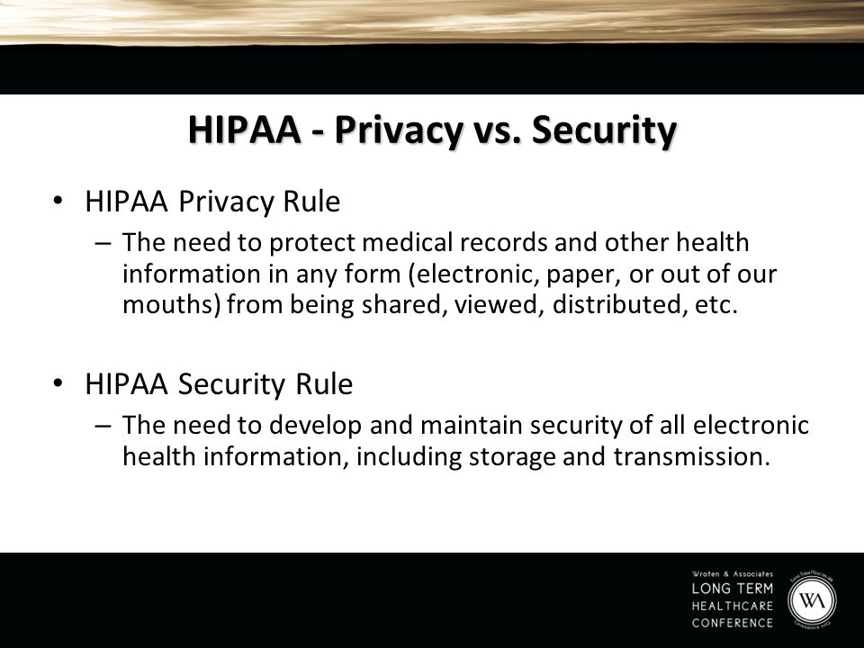 HIPAA - Privacy vs. Security HIPAA Privacy Rule – The need to protect medical records and other health information in any form (electronic, paper, or