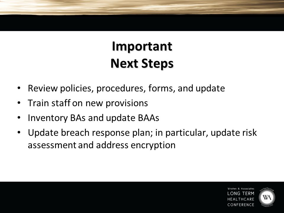Important Next Steps Review policies, procedures, forms, and update Train staff on new provisions Inventory BAs and update BAAs Update breach response