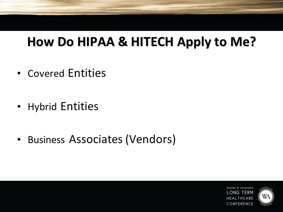 How Do HIPAA & HITECH Apply to Me? Covered Entities Hybrid Entities Business Associates (Vendors)