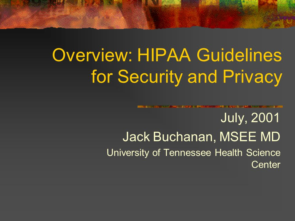 Overview: HIPAA Guidelines for Security and Privacy July, 2001 Jack Buchanan, MSEE MD University of Tennessee Health Science Center