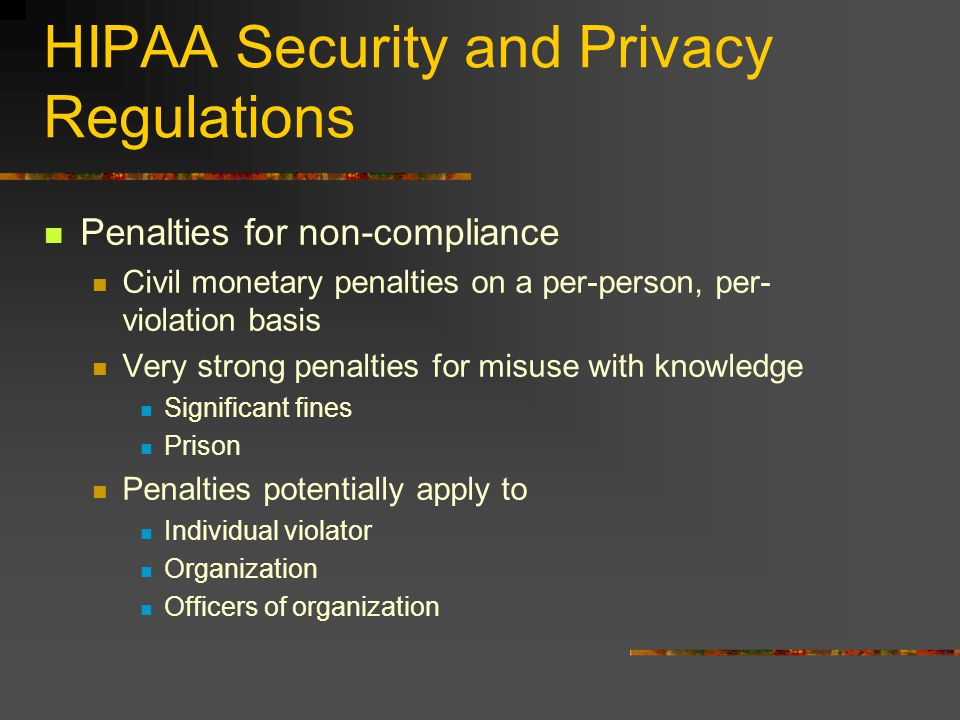 HIPAA Security and Privacy Regulations Penalties for non-compliance Civil monetary penalties on a per-person, per- violation basis Very strong penalties for misuse with knowledge Significant fines Prison Penalties potentially apply to Individual violator Organization Officers of organization