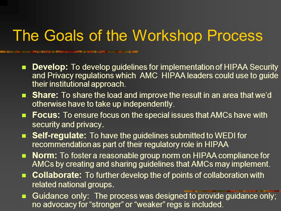 The Goals of the Workshop Process Develop: To develop guidelines for implementation of HIPAA Security and Privacy regulations which AMC HIPAA leaders could use to guide their institutional approach.