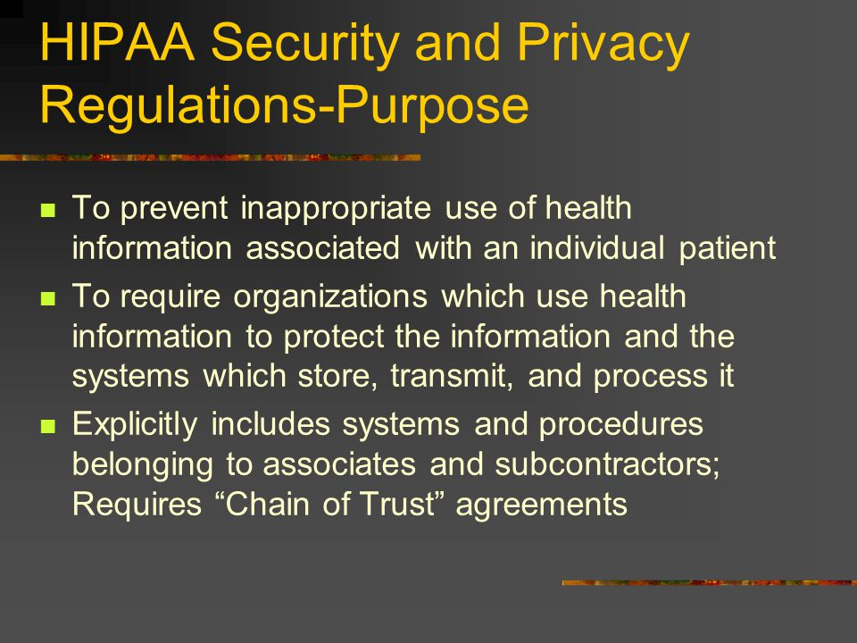 HIPAA Security and Privacy Regulations-Purpose To prevent inappropriate use of health information associated with an individual patient To require organizations which use health information to protect the information and the systems which store, transmit, and process it Explicitly includes systems and procedures belonging to associates and subcontractors; Requires Chain of Trust agreements