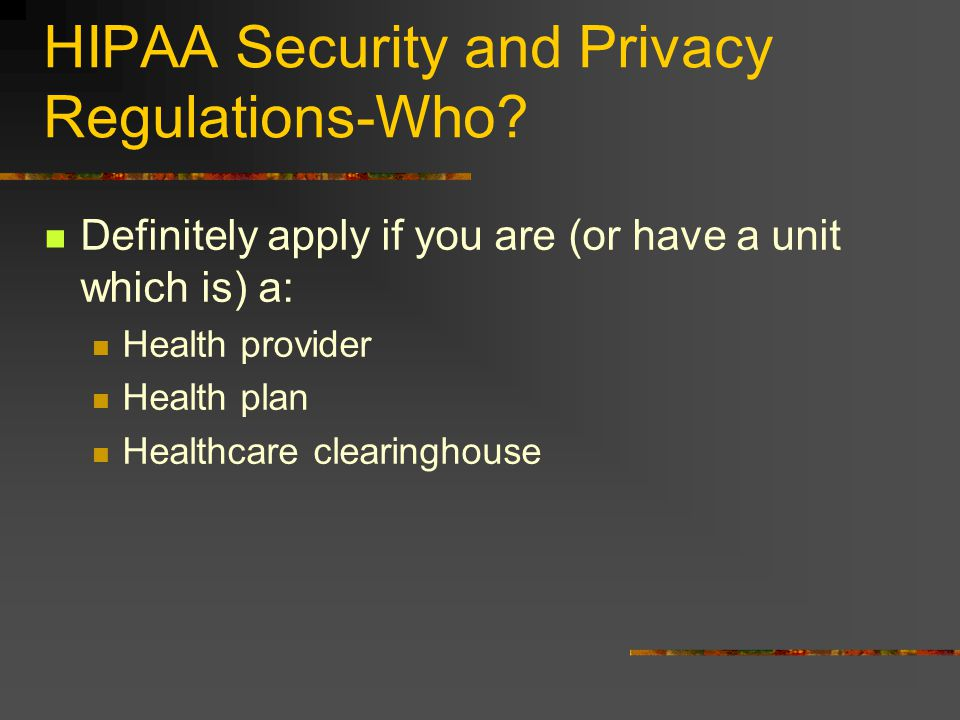 HIPAA Security and Privacy Regulations-Who? Definitely apply if you are (or have a unit which is) a: Health provider Health plan Healthcare clearingho