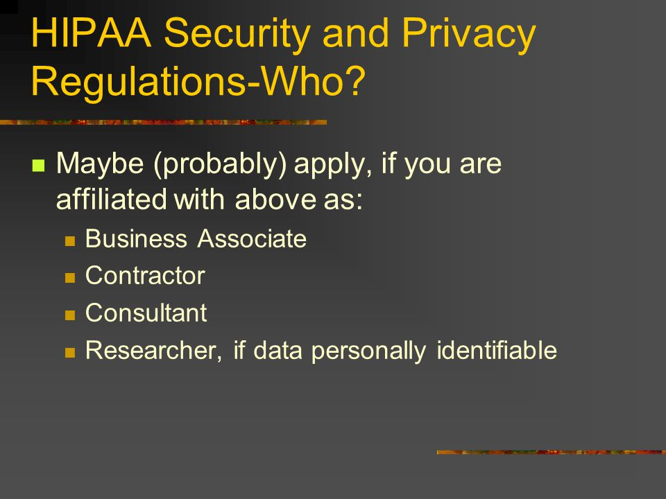 HIPAA Security and Privacy Regulations-Who? Maybe (probably) apply, if you are affiliated with above as: Business Associate Contractor Consultant Rese