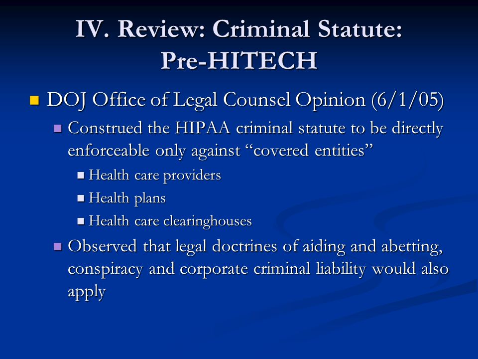 IV. Review: Criminal Statute: Pre-HITECH DOJ Office of Legal Counsel Opinion (6/1/05) DOJ Office of Legal Counsel Opinion (6/1/05) Construed the HIPAA