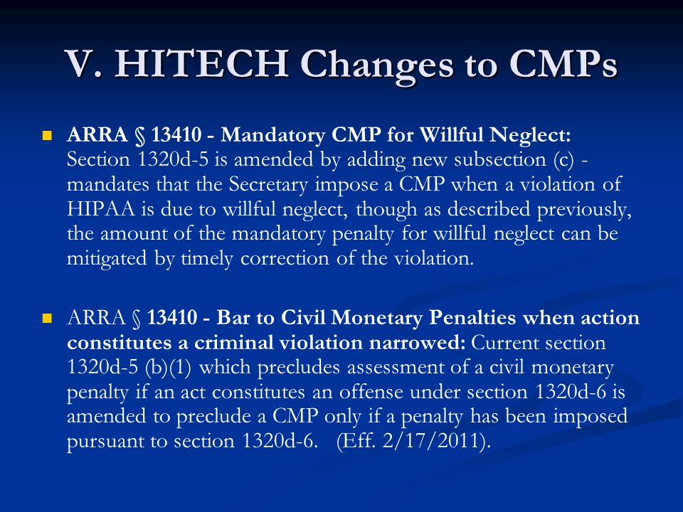 V. HITECH Changes to CMPs ARRA § 13410 - Mandatory CMP for Willful Neglect: Section 1320d-5 is amended by adding new subsection (c) - mandates that th