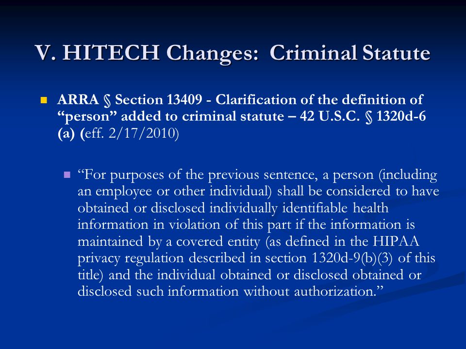 "V. HITECH Changes: Criminal Statute ARRA § Section 13409 - Clarification of the definition of ""person"" added to criminal statute – 42 U.S.C. § 1320d-6"