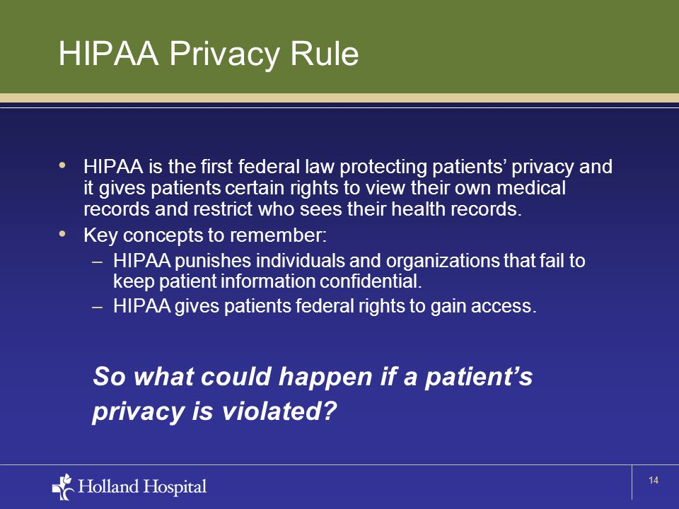 14 HIPAA Privacy Rule HIPAA is the first federal law protecting patients' privacy and it gives patients certain rights to view their own medical recor