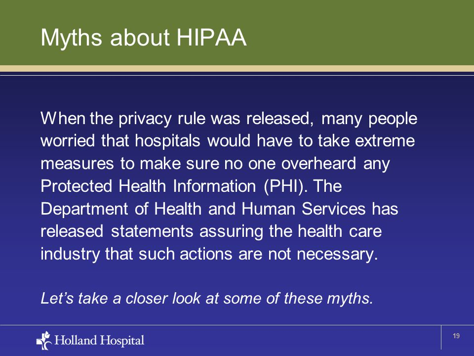 19 Myths about HIPAA When the privacy rule was released, many people worried that hospitals would have to take extreme measures to make sure no one overheard any Protected Health Information (PHI).
