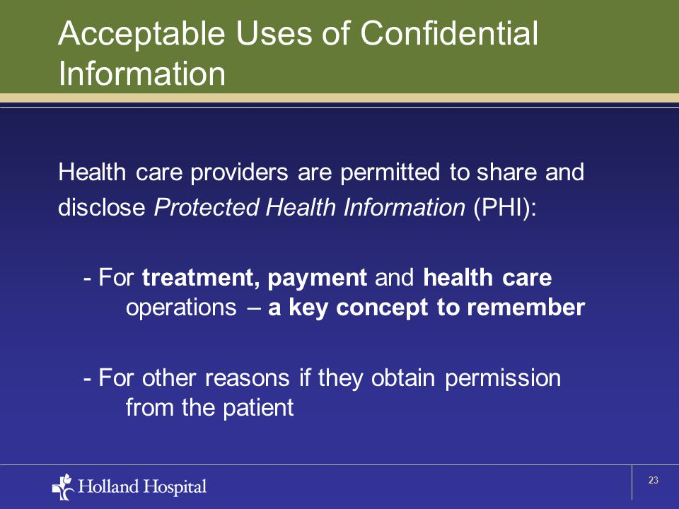 23 Acceptable Uses of Confidential Information Health care providers are permitted to share and disclose Protected Health Information (PHI): - For treatment, payment and health care operations – a key concept to remember - For other reasons if they obtain permission from the patient