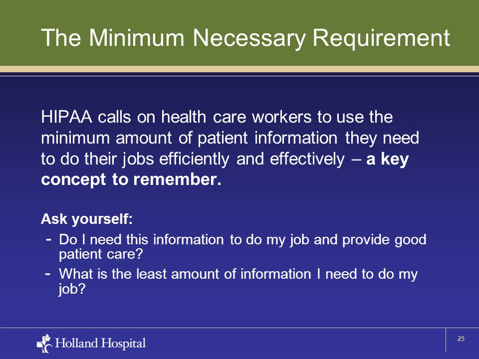 25 The Minimum Necessary Requirement HIPAA calls on health care workers to use the minimum amount of patient information they need to do their jobs efficiently and effectively – a key concept to remember.