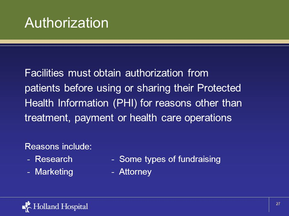27 Authorization Facilities must obtain authorization from patients before using or sharing their Protected Health Information (PHI) for reasons other