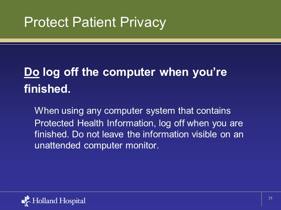 31 Protect Patient Privacy Do log off the computer when you're finished. When using any computer system that contains Protected Health Information, lo