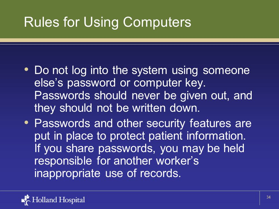 34 Rules for Using Computers Do not log into the system using someone else's password or computer key. Passwords should never be given out, and they s