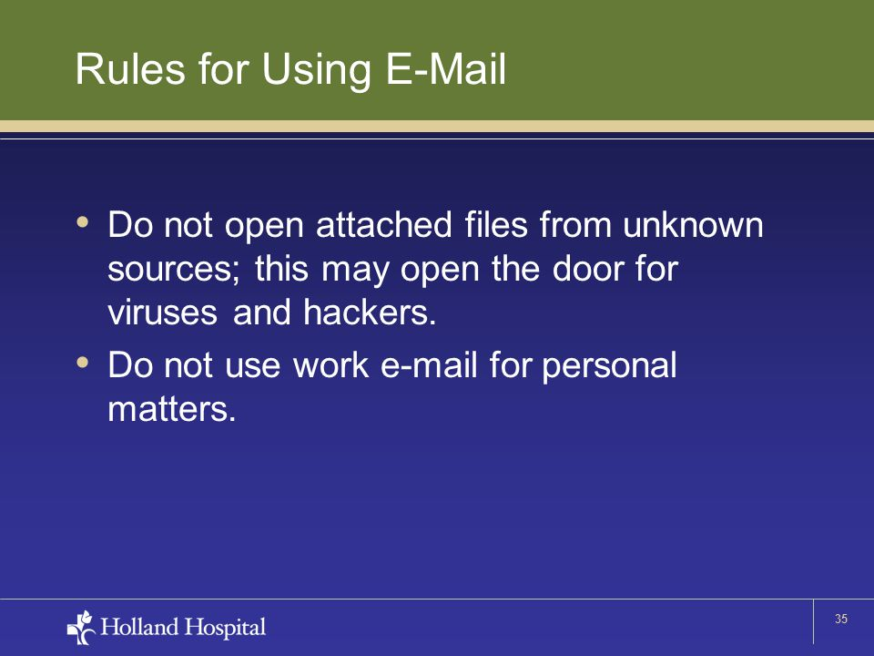 35 Rules for Using E-Mail Do not open attached files from unknown sources; this may open the door for viruses and hackers. Do not use work e-mail for