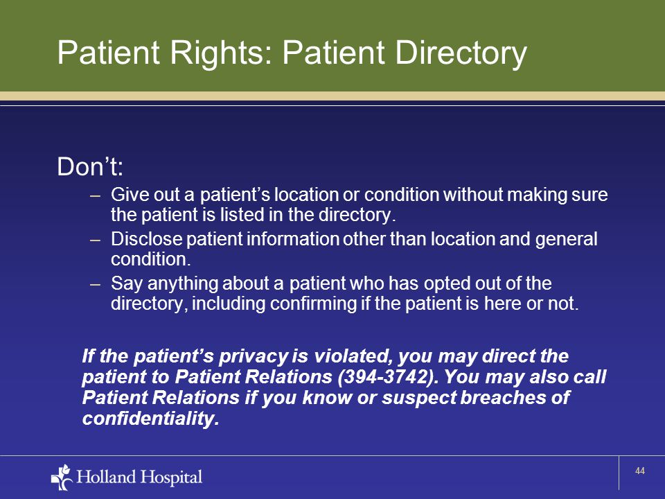 44 Patient Rights: Patient Directory Don't: –Give out a patient's location or condition without making sure the patient is listed in the directory. –D