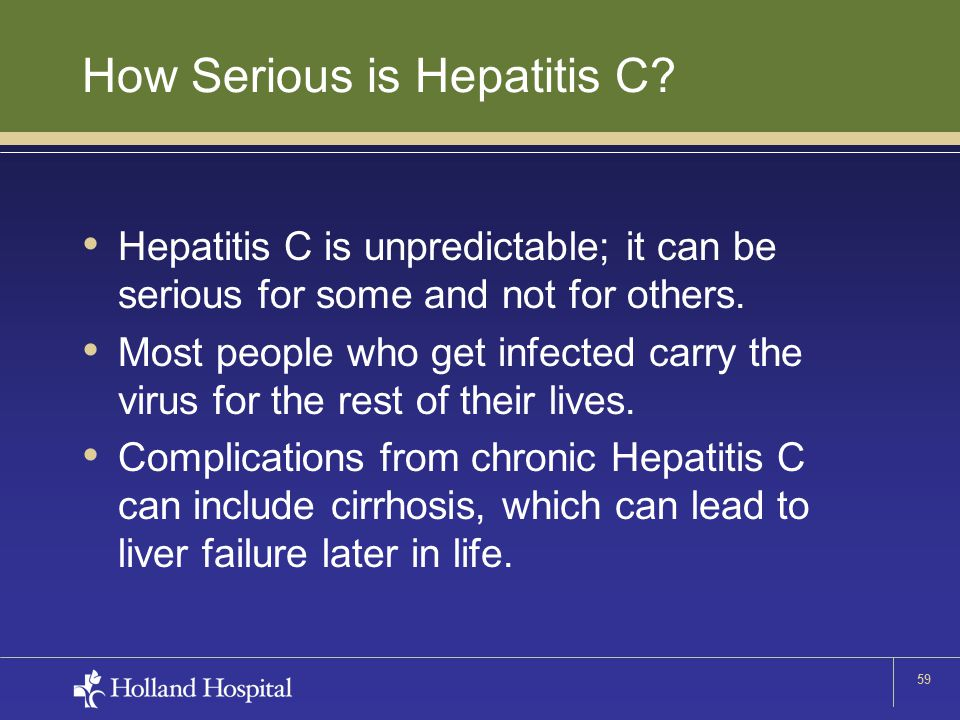 59 How Serious is Hepatitis C? Hepatitis C is unpredictable; it can be serious for some and not for others. Most people who get infected carry the vir