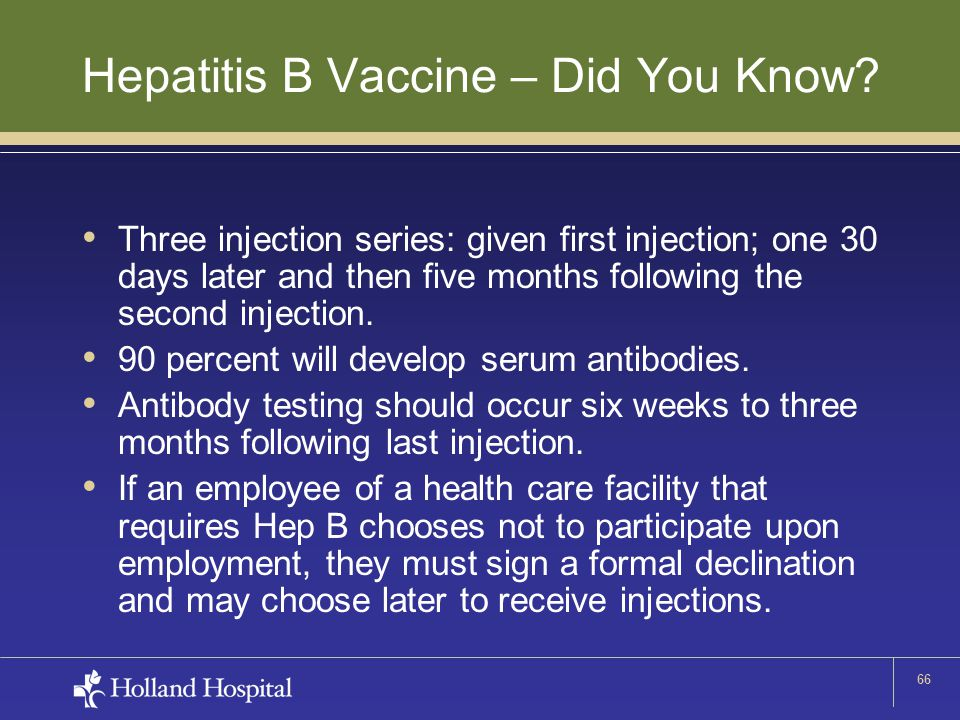 66 Hepatitis B Vaccine – Did You Know? Three injection series: given first injection; one 30 days later and then five months following the second inje